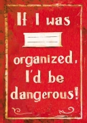 If I was organized, I'd be dangerous!