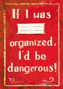 If I was organized, Id be dangerous!