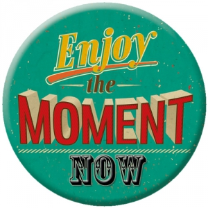 Enjoy the moment NOW